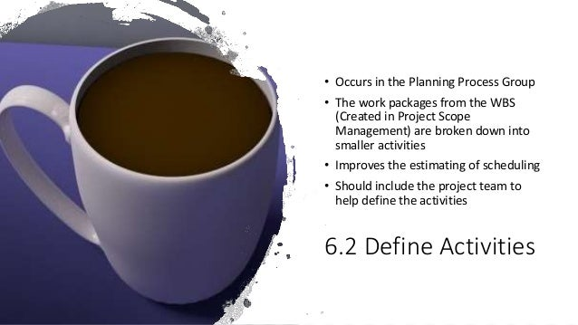 6.2 Define Activities • Occurs in the Planning Process Group • The work packages from the WBS (Created in Project Scope Ma...