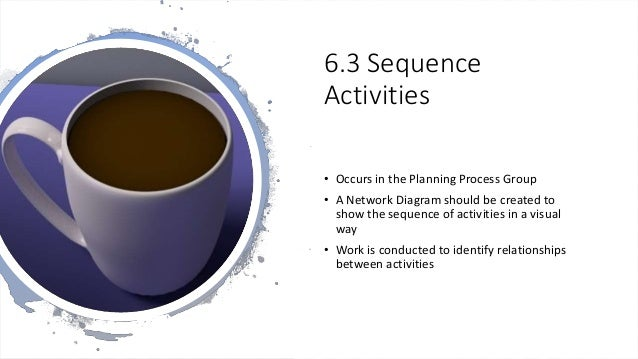 6.3 Sequence Activities • Occurs in the Planning Process Group • A Network Diagram should be created to show the sequence ...