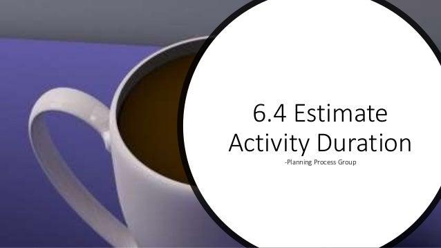6.4 Estimate Activity Duration-Planning Process Group