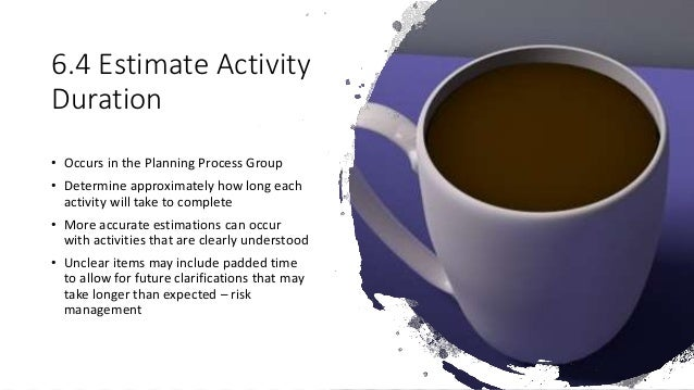 6.4 Estimate Activity Duration • Occurs in the Planning Process Group • Determine approximately how long each activity wil...