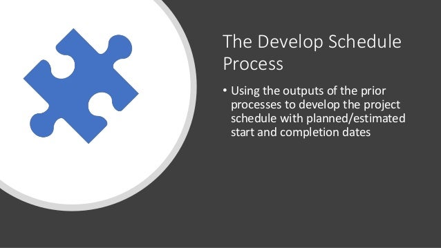 The Develop Schedule Process • Using the outputs of the prior processes to develop the project schedule with planned/estim...