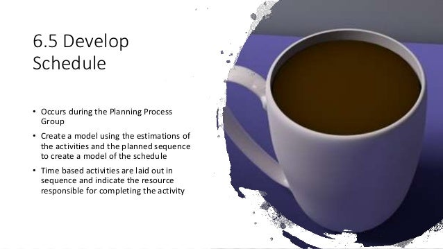 6.5 Develop Schedule • Occurs during the Planning Process Group • Create a model using the estimations of the activities a...