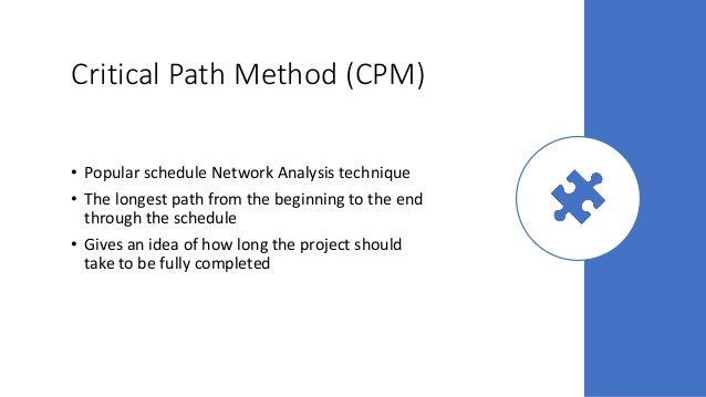 Critical Path Method (CPM) • Popular schedule Network Analysis technique • The longest path from the beginning to the end ...