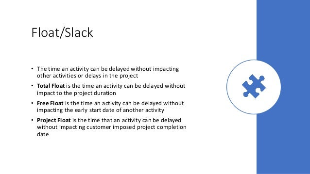 Float/Slack • The time an activity can be delayed without impacting other activities or delays in the project • Total Floa...