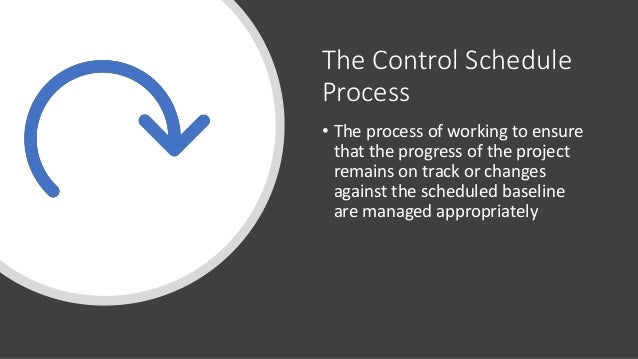The Control Schedule Process • The process of working to ensure that the progress of the project remains on track or chang...
