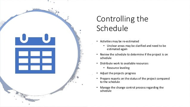 Controlling the Schedule • Activities may be re-estimated • Unclear areas may be clarified and need to be estimated again ...