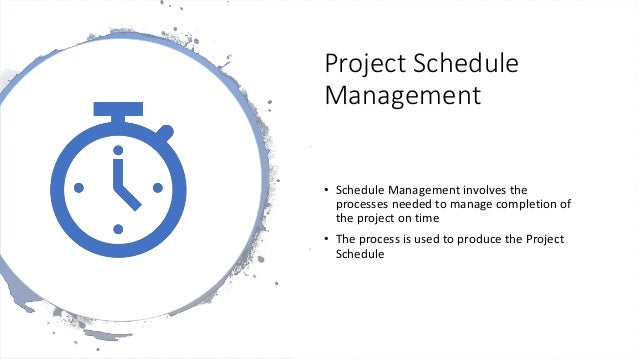 Project Schedule Management • Schedule Management involves the processes needed to manage completion of the project on tim...