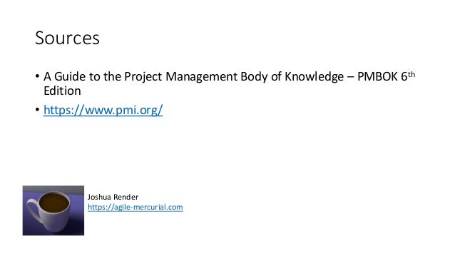 Sources • A Guide to the Project Management Body of Knowledge – PMBOK 6th Edition • https://www.pmi.org/ Joshua Render htt...