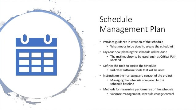 Schedule Management Plan • Provides guidance in creation of the schedule • What needs to be done to create the schedule? •...