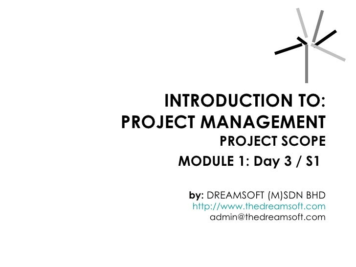 INTRODUCTION TO: PROJECT MANAGEMENT PROJECT SCOPE MODULE 1: Day 3 / S1   by:  DREAMSOFT (M)SDN BHD http://www.thedreamsoft...
