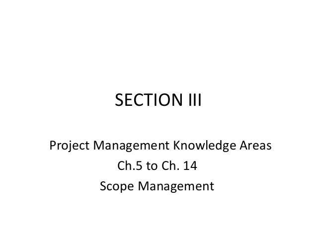 SECTION III Project Management Knowledge Areas Ch.5 to Ch. 14 Scope Management