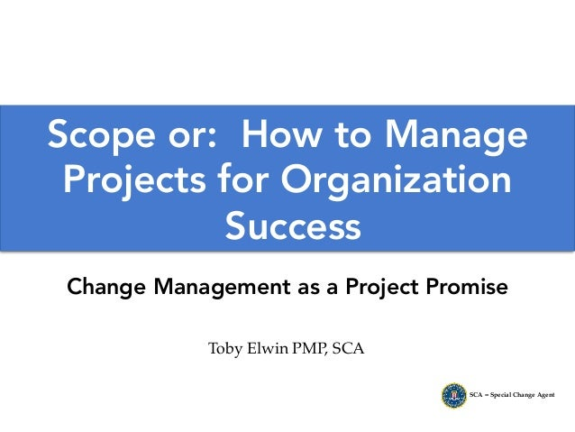 Toby Elwin PMP, SCA SCA = Special Change Agent Scope or: How to Manage Projects for Organization Success Change Management...