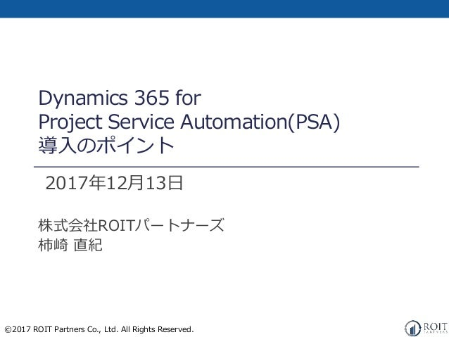 ©2017 ROIT Partners Co., Ltd. All Rights Reserved. Dynamics 365 for Project Service Automation(PSA) 導入のポイント 2017年12月13日 株式...
