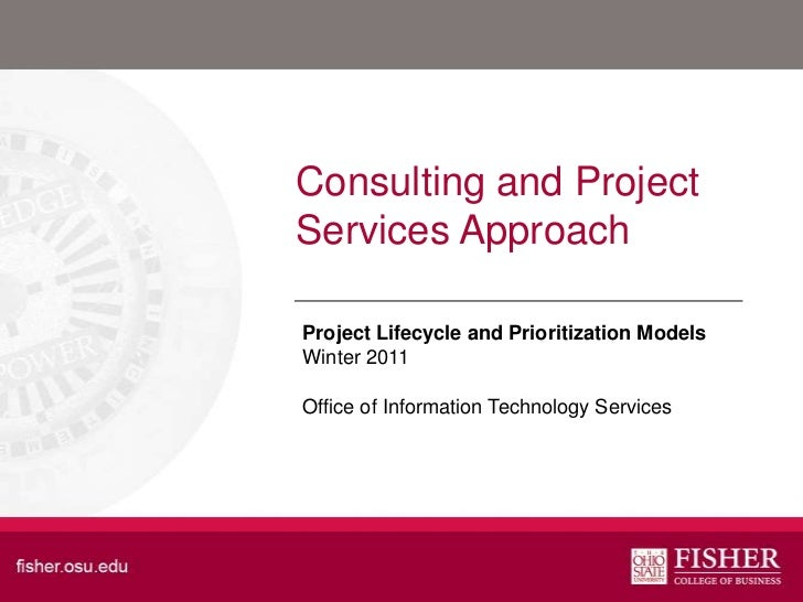 Consulting and ProjectServices Approach<br />Project Lifecycle and Prioritization Models Winter2011<br />Office of Informa...