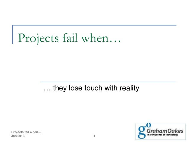 Projects fail when…                        … they lose touch with realityProjects fail when...Jan 2013                    ...