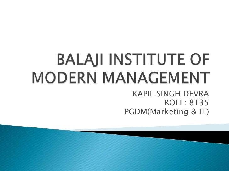 BALAJI INSTITUTE OF MODERN MANAGEMENT<br />KAPIL SINGH DEVRA<br />ROLL: 8135<br />PGDM(Marketing & IT)<br />