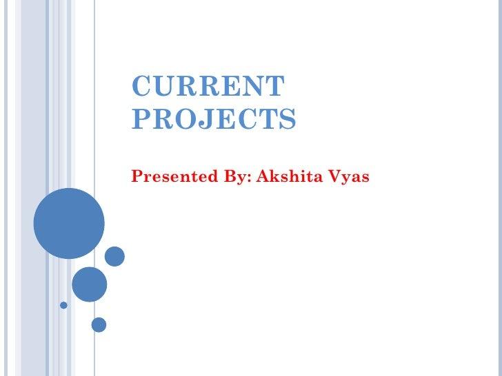 CURRENTPROJECTSPresented By: Akshita Vyas