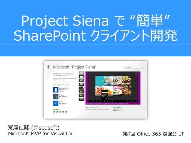 "Project Siena で ""簡単"" SharePoint クライアント開発  瀬尾佳隆 (@seosoft) Microsoft MVP for Visual C#  第7回 Office 365 勉強会 LT"