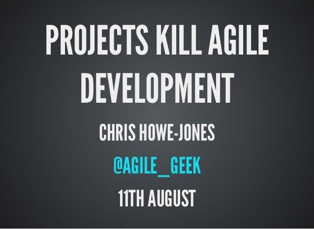 PROJECTS KILL AGILE DEVELOPMENT CHRIS HOWE-JONES @AGILE_GEEK 11TH AUGUST