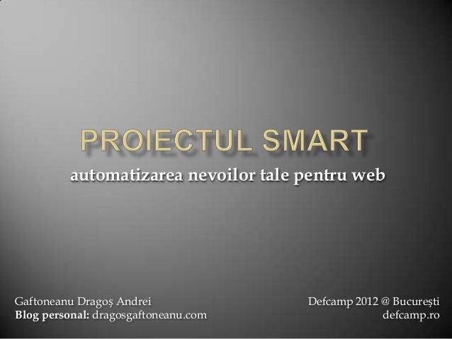 automatizarea nevoilor tale pentru webGaftoneanu Dragoș Andrei              Defcamp 2012 @ BucureștiBlog personal: dragosg...