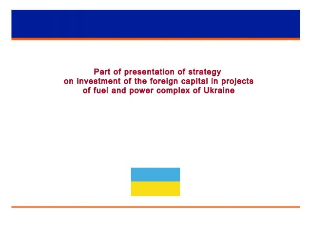 1 Part of presentation of strategy on investment of the foreign capital in projects of fuel and power complex of Ukraine