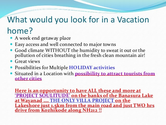 What would you look for in a Vacation home?  A week end getaway place  Easy access and well connected to major towns  G...
