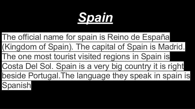 Spain The official name for spain is Reino de España (Kingdom of Spain). The capital of Spain is Madrid. The one most tour...