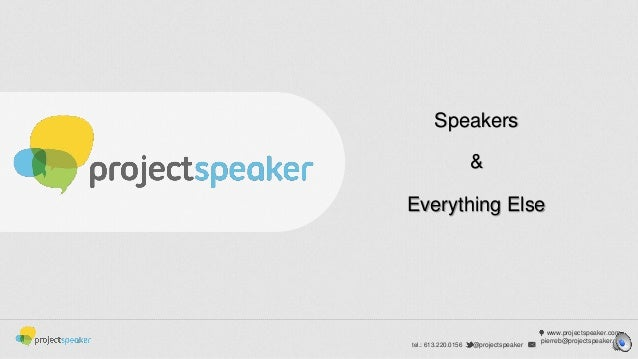 Speakers &  Everything Else  tel.: 613.220.0156  @projectspeaker  www.projectspeaker.com pierreb@projectspeaker.co m