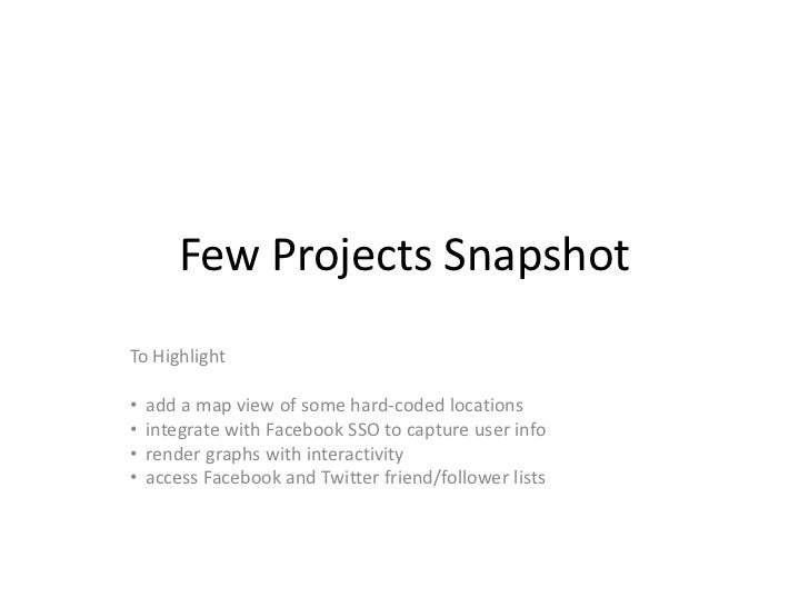 Few Projects SnapshotTo Highlight•   add a map view of some hard-coded locations•   integrate with Facebook SSO to capture...