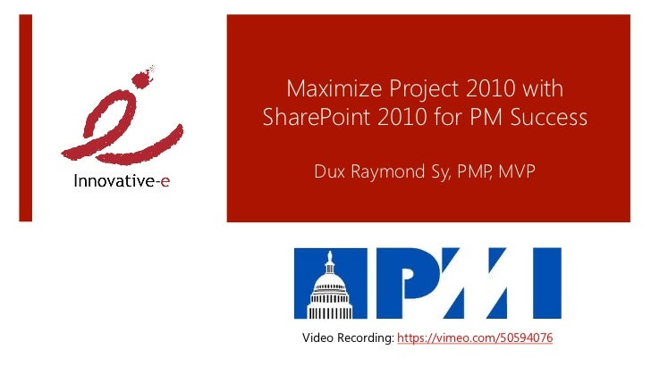 Maximize Project 2010 withSharePoint 2010 for PM Success                    Dux Raymond Sy, PMP MVP                       ...