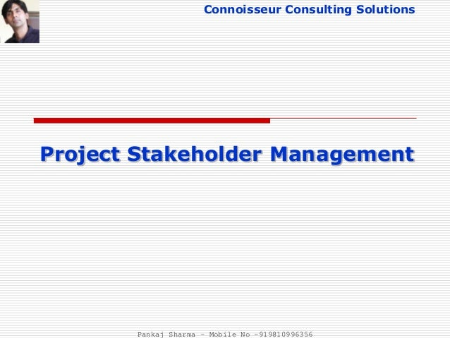 Connoisseur Consulting Solutions Project Stakeholder Management Pankaj Sharma - Mobile No -919810996356