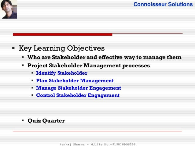 project management and key stakeholders involved The process of identifying the stakeholders of a project takes place before the detailed planning stage of the project begins this is because it is an essential input to the project plan it is a two-stage process and each stage has its own purpose.