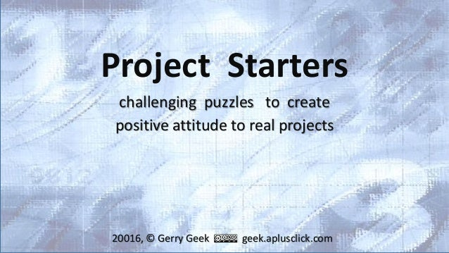 Project Starters challenging puzzles to create positive attitude to real projects 20016, © Gerry Geek geek.aplusclick.com