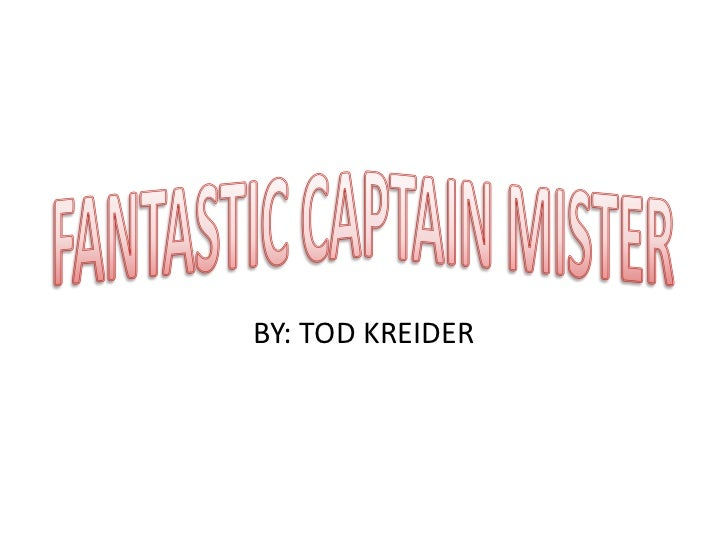 FANTASTIC CAPTAIN MISTER<br />BY: TOD KREIDER<br />