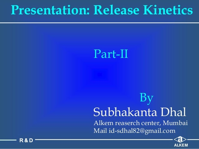 Presentation: Release Kinetics Part-II By Subhakanta Dhal Alkem reaserch center, Mumbai Mail id-sdhal82@gmail.com a ALKEM ...