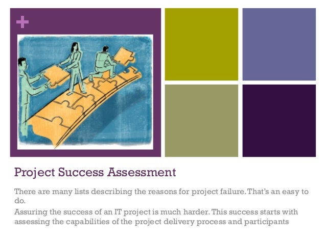 + Project Success Assessment There are many lists describing the reasons for project failure.That's an easy to do. Assurin...