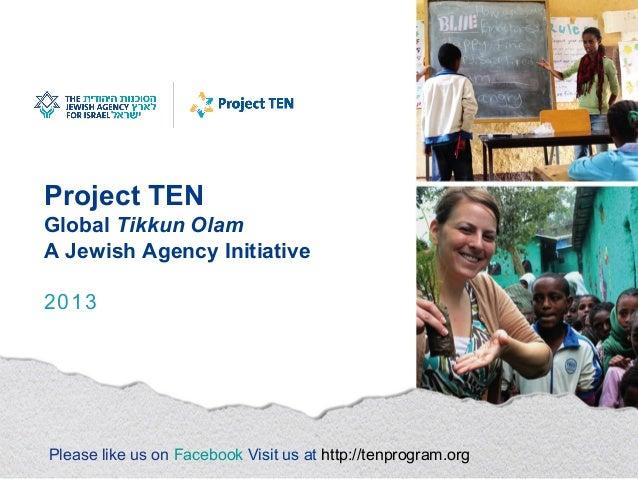 Project TEN Global Tikkun Olam A Jewish Agency Initiative 2013 Please like us on Facebook Visit us at http://tenprogram.org
