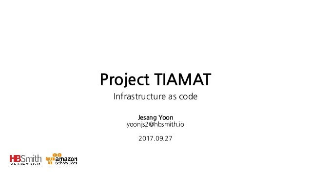 Project TIAMAT Infrastructure as code Jesang Yoon yoonjs2@hbsmith.io  2017.09.27