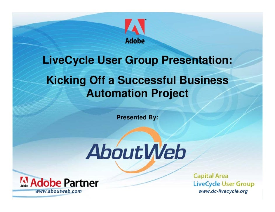 LiveCycle User Group Presentation:              Kicking Off a Successful Business                     Automation Project  ...