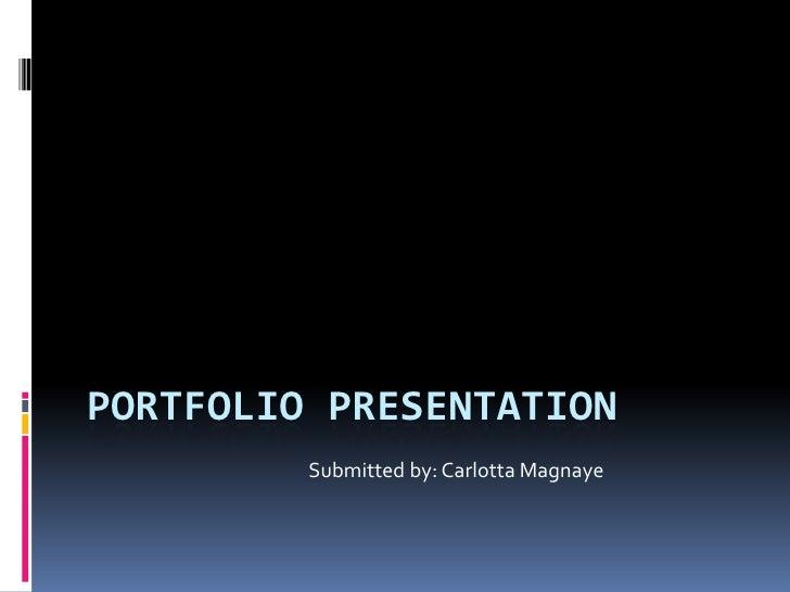 Portfolio Presentation<br /> Submitted by: Carlotta Magnaye<br />