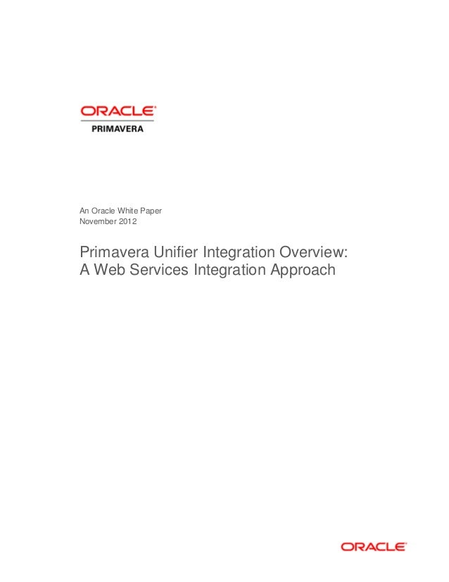 An Oracle White Paper November 2012 Primavera Unifier Integration Overview: A Web Services Integration Approach