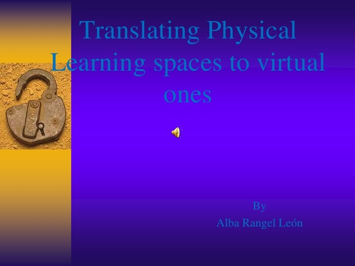 Translating Physical Learning spaces to virtual ones<br />By <br />Alba Rangel León <br />