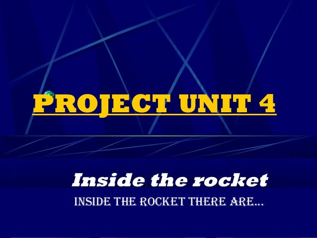 PROJECT UNIT 4  Inside the rocket  INSIDE THE ROCKET THERE ARE...