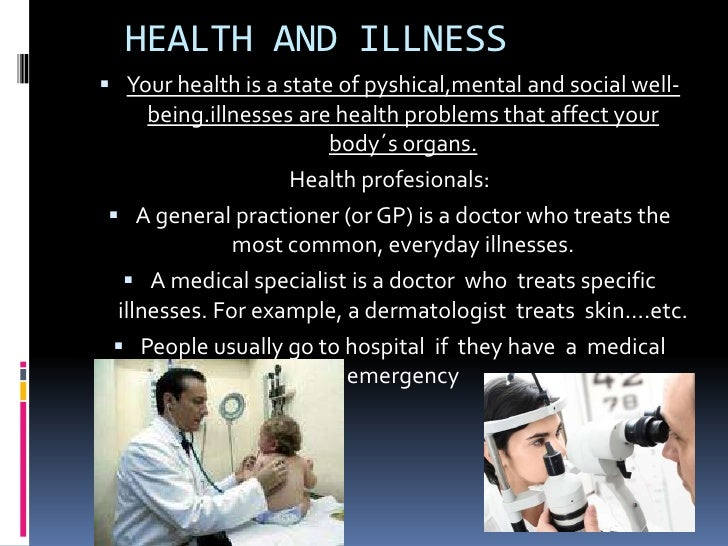 HEALTH AND ILLNESS Your health is a state of pyshical,mental and social well-     being.illnesses are health problems tha...