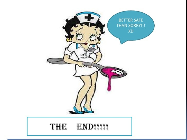 BETTER SAFE                 THAN SORRY!!!                      XDTHE   END!!!!!