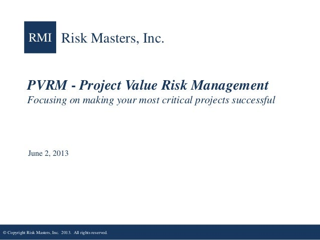 RMI Risk Masters, Inc.  PVRM - Project Value Risk Management Focusing on making your most critical projects successful  Ju...
