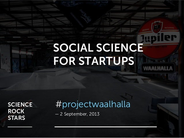 SOCIAL SCIENCE FOR STARTUPS — 2 September, 2013 #projectwaalhallaSCIENCE ROCK STARS