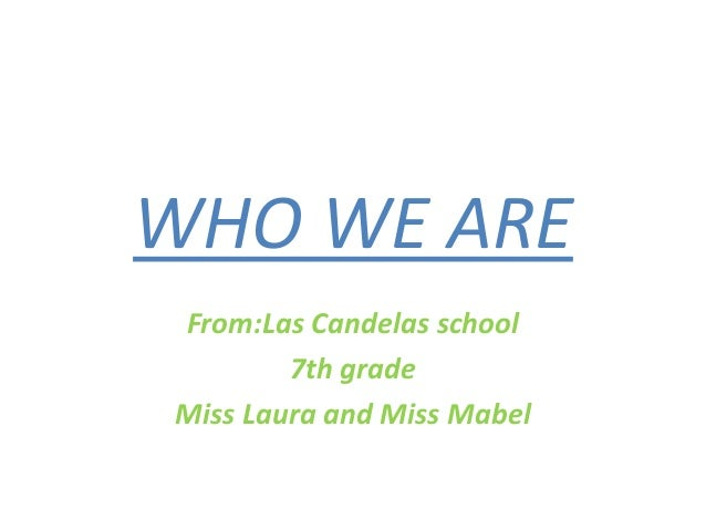 WHO WE AREFrom:Las Candelas school7th gradeMiss Laura and Miss Mabel