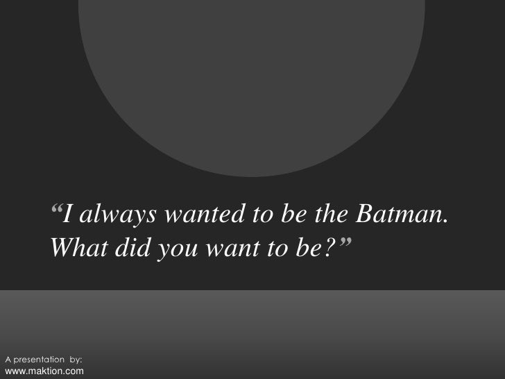 """""""I always wanted to be the Batman.<br />What did you want to be?""""<br />A presentation  by:<br />www.maktion.com<br />"""
