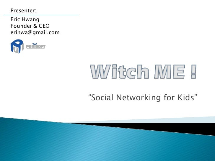 "Presenter: Eric Hwang Founder & CEO erihwa@gmail.com                        ""Social Networking for Kids"""